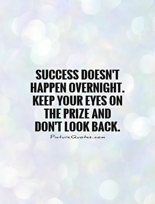 Success doesn't happen overnight. Keep your eyes on the prize and don't look back Picture Quote #1