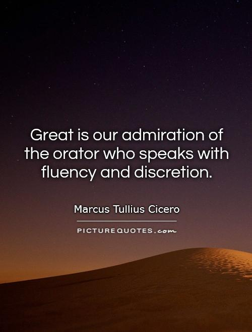 Great is our admiration of the orator who speaks with fluency and discretion Picture Quote #1