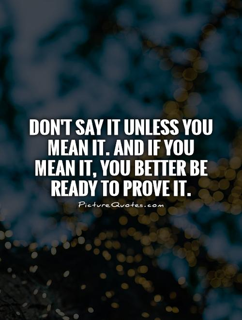 Don't say it unless you mean it. And if you mean it, you better be ready to prove it Picture Quote #1