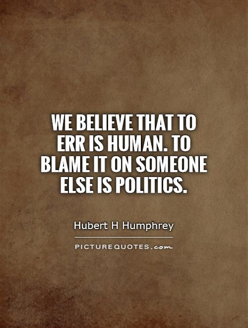 We believe that to err is human. To blame it on someone else is politics Picture Quote #1