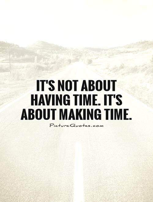 It's not about having time. It's about making time Picture Quote #1