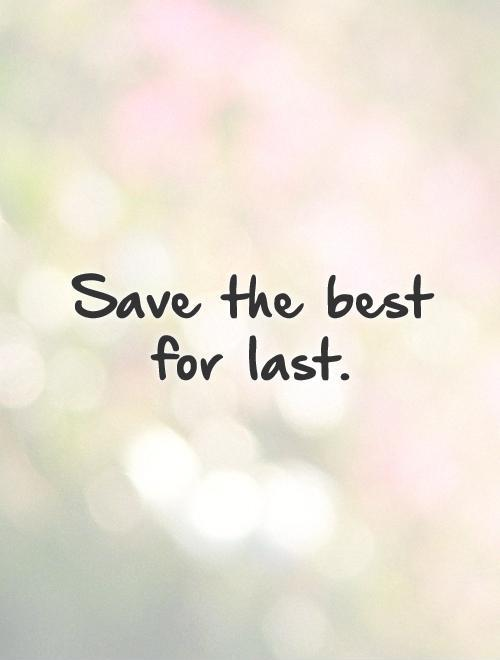 Save the best for last Picture Quote #1