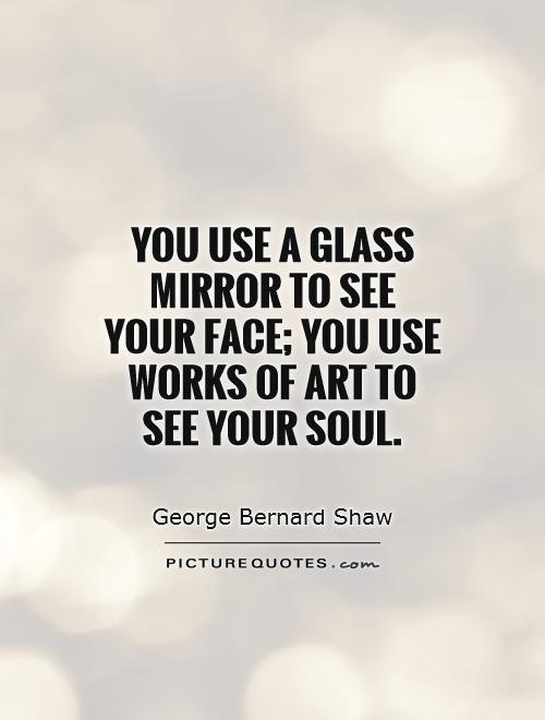 You use a glass mirror to see your face; you use works of art to see your soul Picture Quote #1
