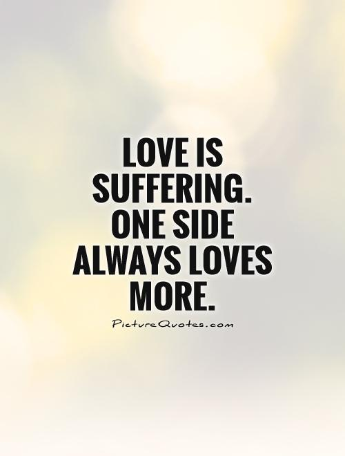 Love is suffering. One side always loves more. Picture Quote #1