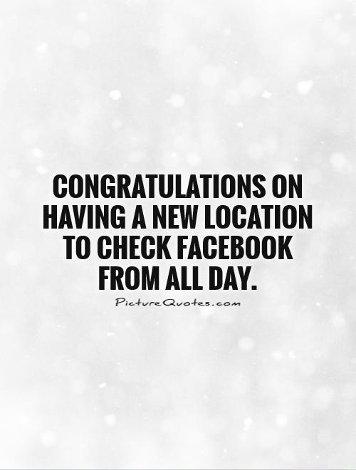 Congratulations on having a new location to check Facebook from all day Picture Quote #1