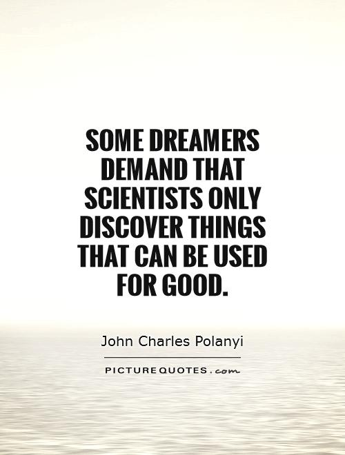 Some dreamers demand that scientists only discover things that can be used for good Picture Quote #1