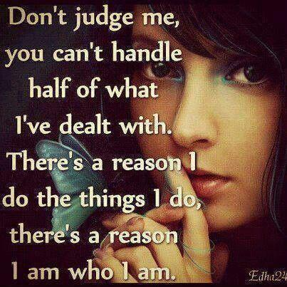 Don't judge me, you can't handle half of what i've dealt with. There's a reason I do the things I do, there's a reason I am who I am Picture Quote #1