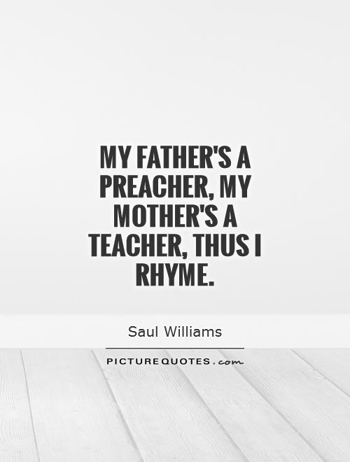 My father's a preacher, my mother's a teacher, thus I rhyme Picture Quote #1