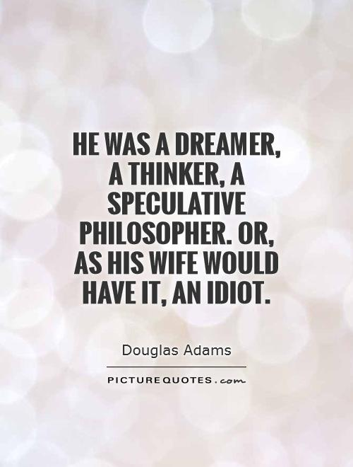 He was a dreamer, a thinker, a speculative philosopher. or, as his wife would have it, an idiot Picture Quote #1