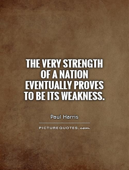 The very strength of a nation eventually proves to be its weakness Picture Quote #1