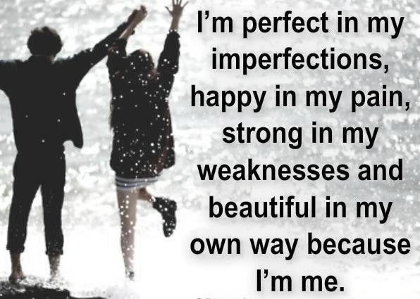 I'm perfect in my imperfections, happy in my pain, strong in my weaknesses and beautiful in my own way because I'm me Picture Quote #1