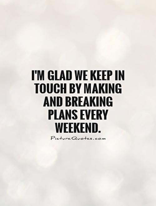 I'm glad we keep in touch by making and breaking plans every weekend Picture Quote #1