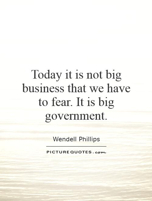 Today it is not big business that we have to fear. It is big government Picture Quote #1