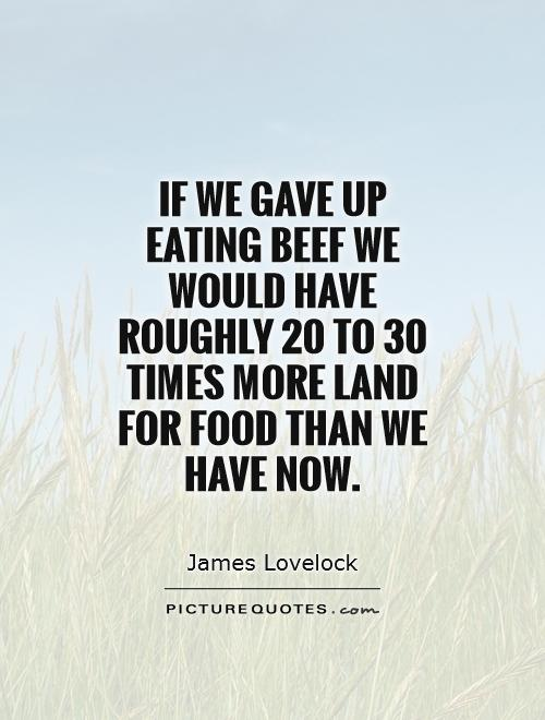 If we gave up eating beef we would have roughly 20 to 30 times more land for food than we have now Picture Quote #1