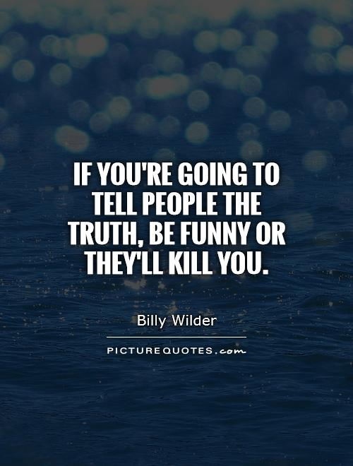 If you're going to tell people the truth, be funny or they'll kill you Picture Quote #1