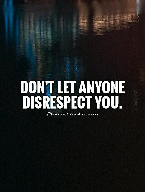 Don't let anyone disrespect you Picture Quote #1