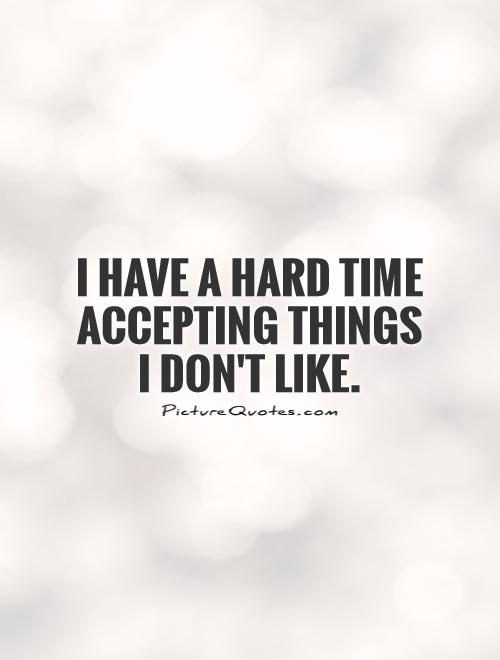 I have a hard time accepting things I don't like Picture Quote #1