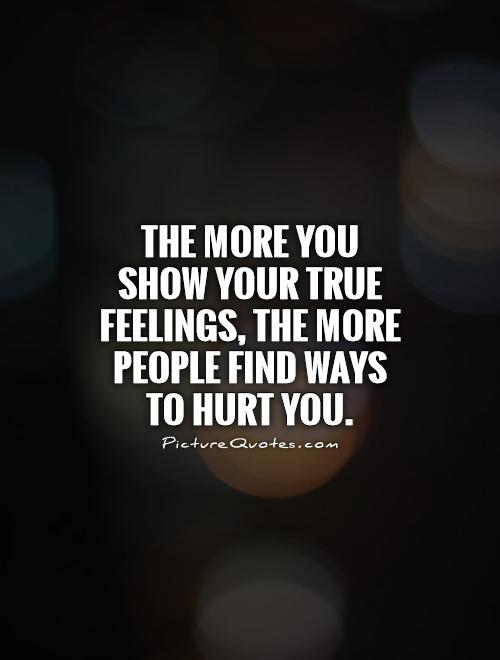 The more you show your true feelings, the more people find ways to hurt you Picture Quote #1
