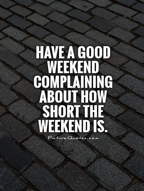 Have a good weekend complaining about how short the weekend is Picture Quote #1