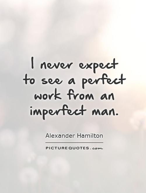 I never expect to see a perfect work from an imperfect man Picture Quote #1