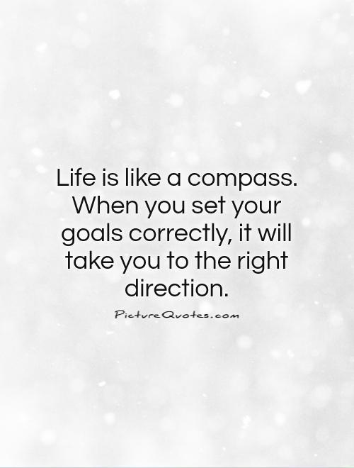 Life is like a compass. When you set your goals correctly, it will take you to the right direction Picture Quote #1