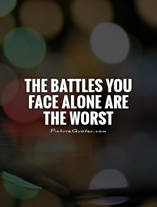 The battles you face alone are the worst Picture Quote #1