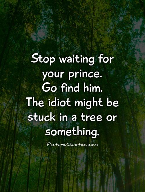 Stop waiting for your prince.  Go find him.  The idiot might be stuck in a tree or something Picture Quote #1