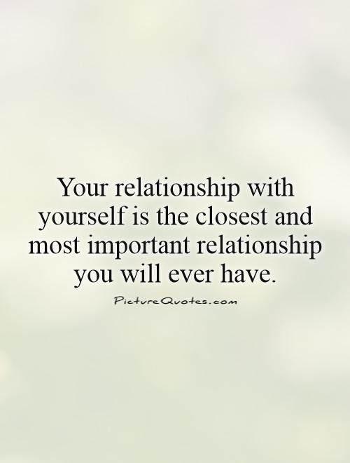 Your relationship with yourself is the closest and most important relationship you will ever have Picture Quote #1