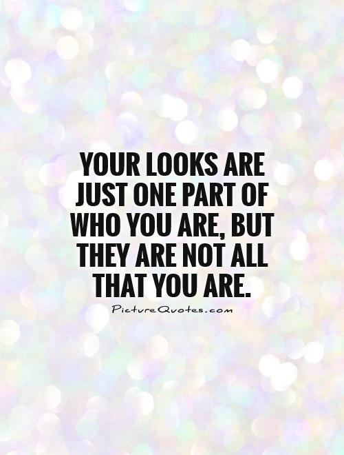 Your looks are just one part of who you are, but they are not all that you are Picture Quote #1