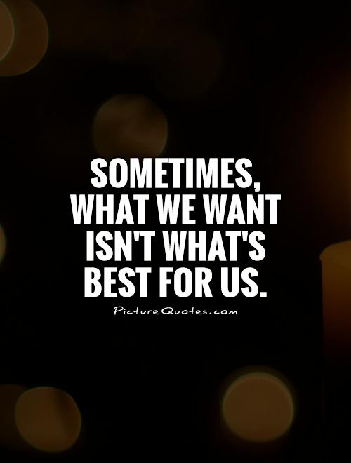 Sometimes, what we want isn't what's best for us Picture Quote #1