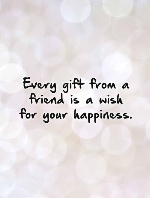Every gift from a friend is a wish for your happiness Picture Quote #1
