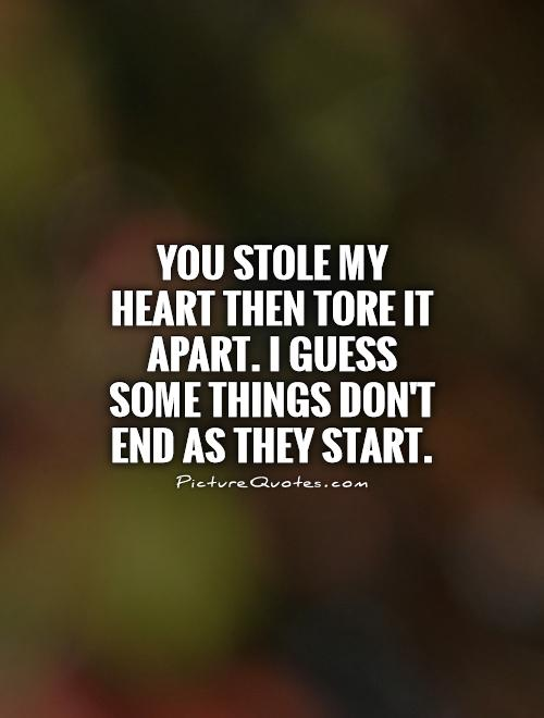 You stole my heart then tore it apart. I guess some things don't end as they start Picture Quote #1