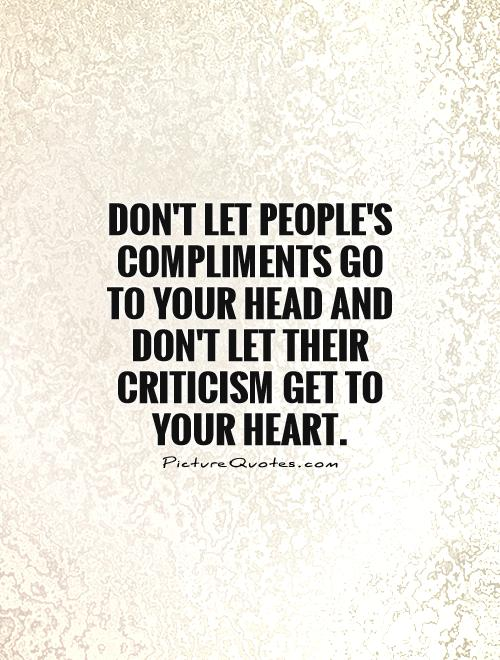 Don't let people's compliments go to your head and don't let their criticism get to your heart Picture Quote #1