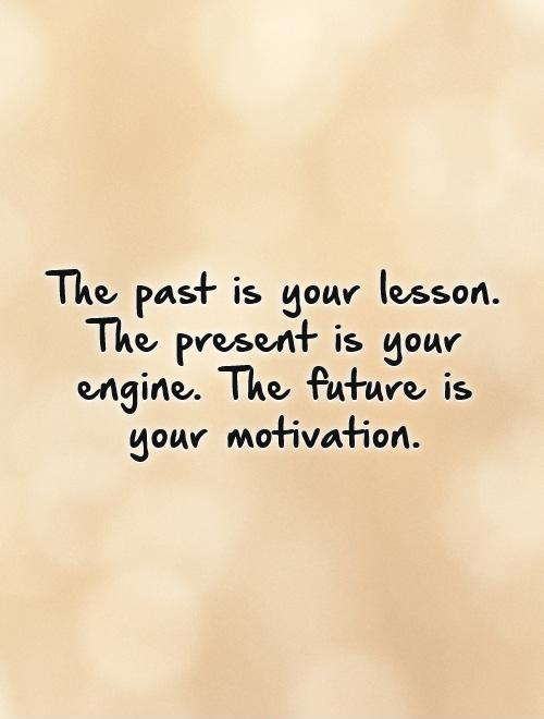The past is your lesson.  The present is your engine. The future is your motivation. Picture Quote #1
