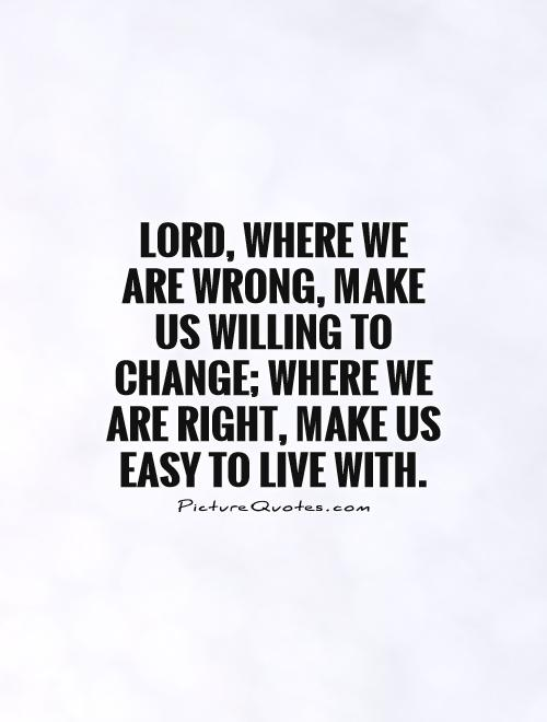 Lord, where we are wrong, make us willing to change; where we are right, make us easy to live with Picture Quote #1