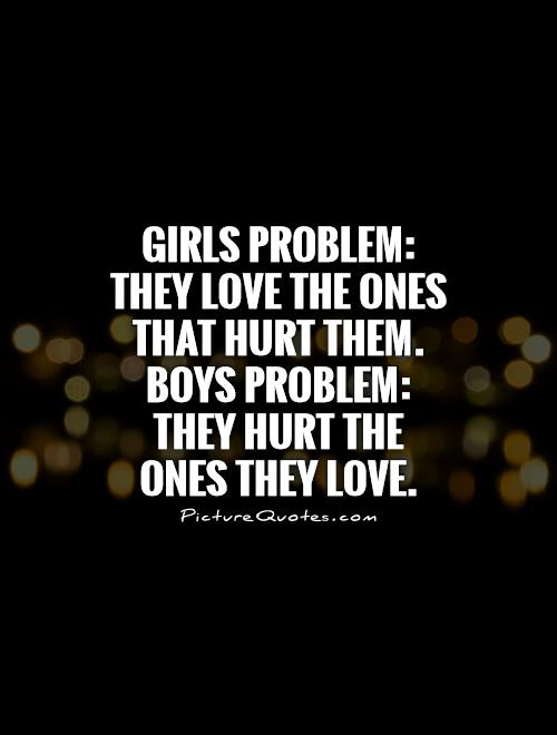 Girls problem: They love the ones that hurt them. Boys problem: They hurt the ones they love Picture Quote #1