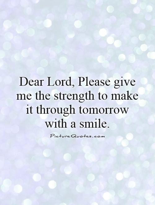 Dear Lord, Please give me the strength to make it through tomorrow with a smile Picture Quote #1