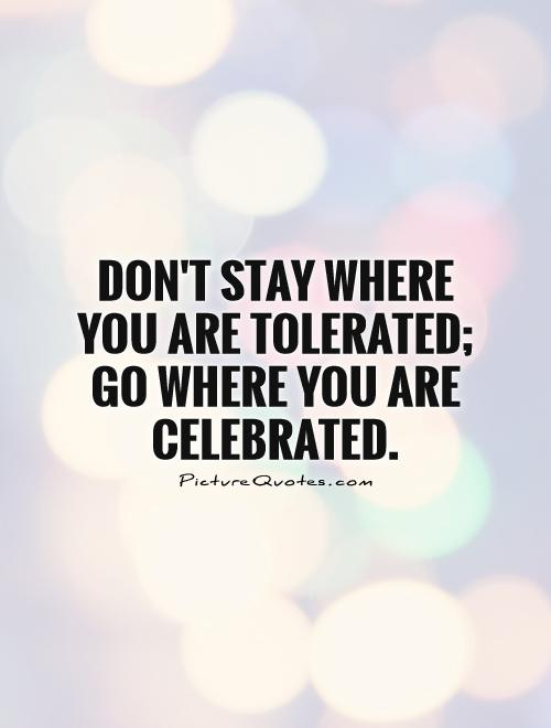 Don't stay where you are tolerated; go where you are celebrated Picture Quote #1