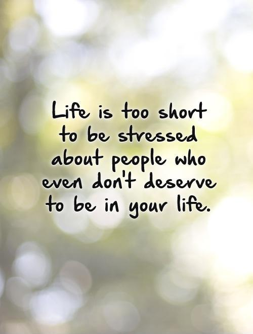 Life is too short to be stressed about people who even don't deserve to be in your life Picture Quote #1