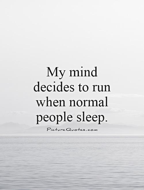 My mind decides to run when normal people sleep Picture Quote #1