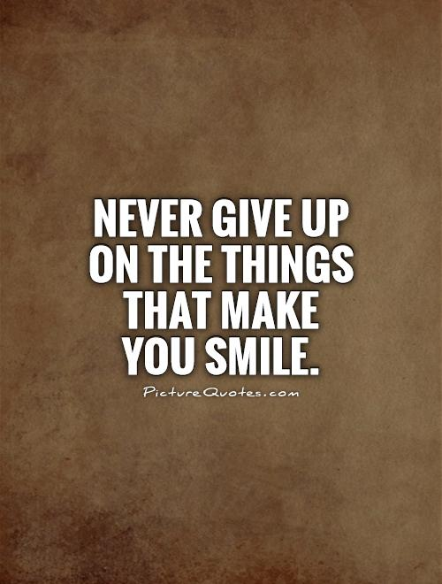 Never give up on the things that make you smile Picture Quote #1