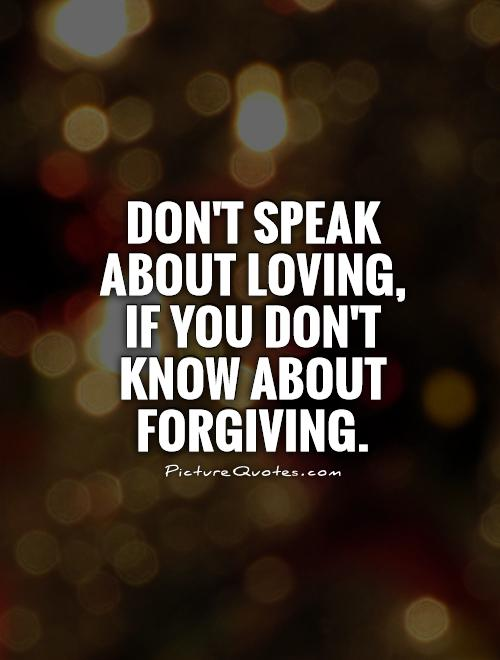 Don't speak about loving, if you don't know about forgiving Picture Quote #1