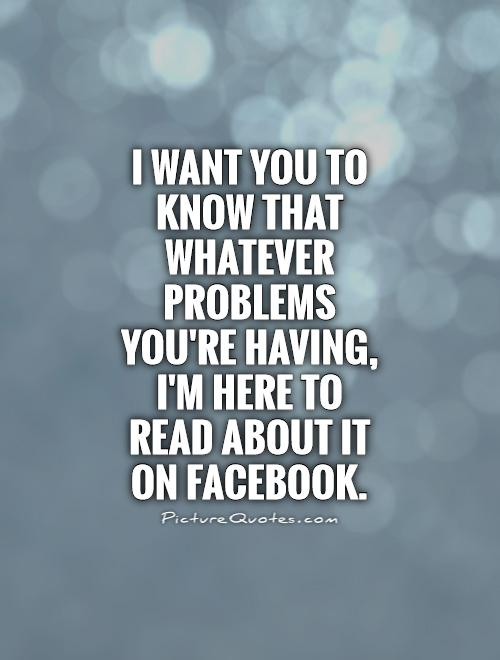 I want you to know that whatever problems you're having, I'm here to read about it on Facebook Picture Quote #1