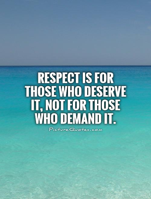 Respect is for those who deserve it, not for those who demand it Picture Quote #1