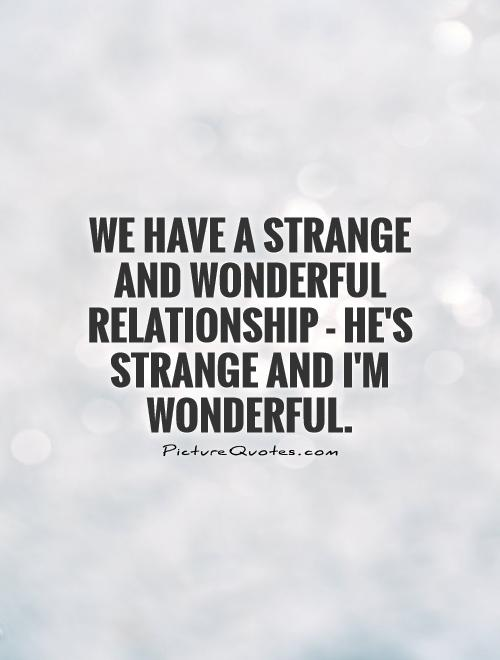 We have a strange and wonderful relationship - he's strange and I'm wonderful Picture Quote #1