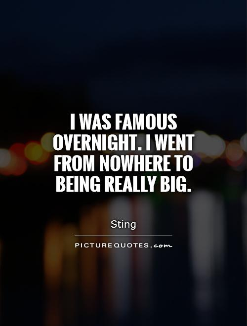 I was famous overnight. I went from nowhere to being really big Picture Quote #1