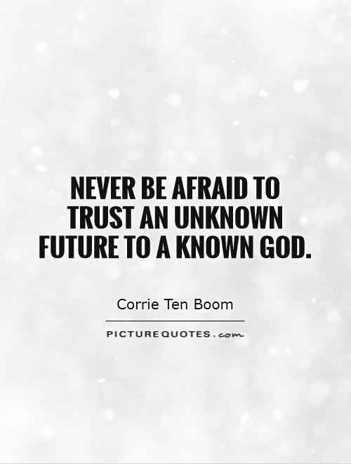 Never be afraid to trust an unknown future to a known God Picture Quote #1