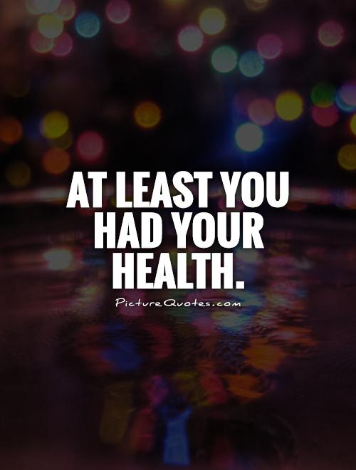 At least you had your health Picture Quote #1