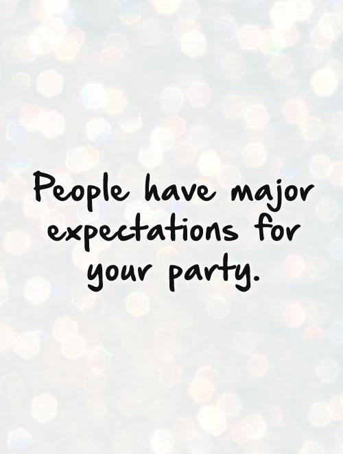 People have major expectations for your party Picture Quote #1