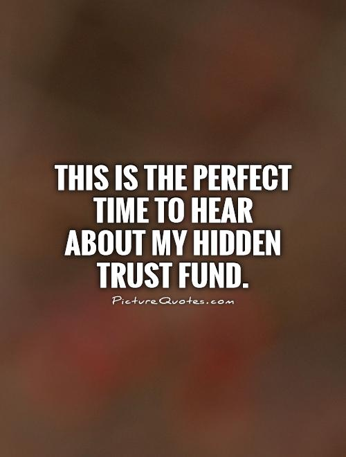 This is the perfect time to hear about my hidden trust fund Picture Quote #1